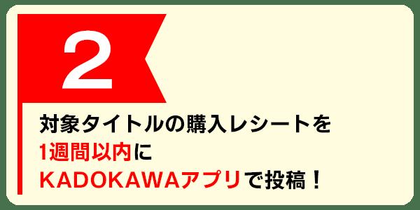対象タイトルの購入レシートを1週間以内にKADOKAWAアプリで投稿!
