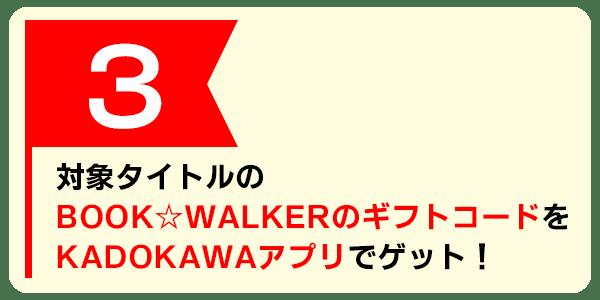 対象タイトルのBOOK☆WALKERのギフトコードをKADOKAWAアプリでゲット!